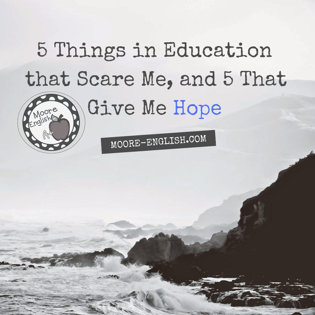 5 Things in Education that Scare Me, and 5 That Give Me Hope #mooreenglish @moore-english.com #teachertruth